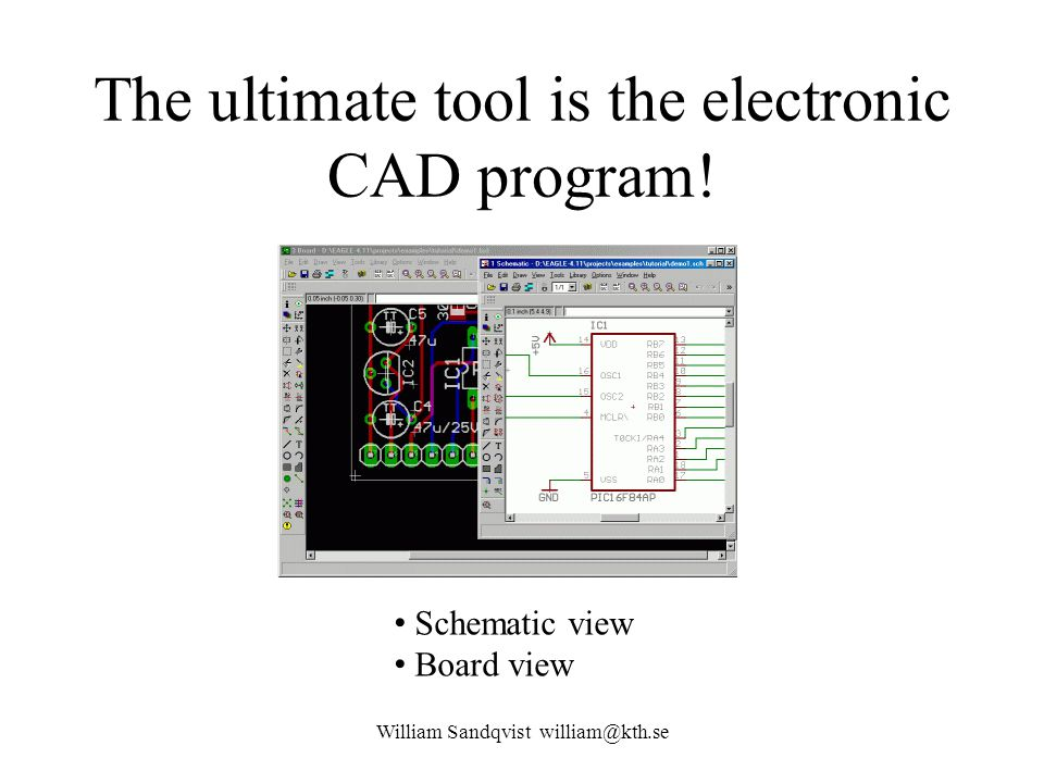 The ultimate tool is the electronic CAD program! William Sandqvist william@kth.se Schematic view Board view