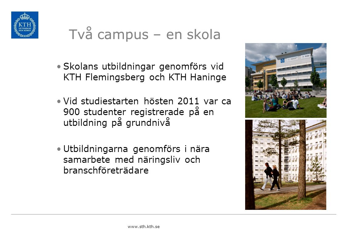 Två campus – en skola Skolans utbildningar genomförs vid KTH Flemingsberg och KTH Haninge Vid studiestarten hösten 2011 var ca 900 studenter registrer
