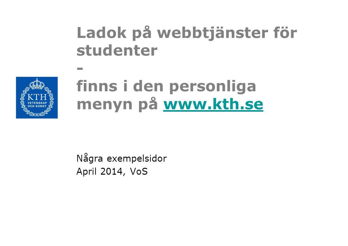 Ladok på webbtjänster för studenter - finns i den personliga menyn på www.kth.sewww.kth.se Några exempelsidor April 2014, VoS
