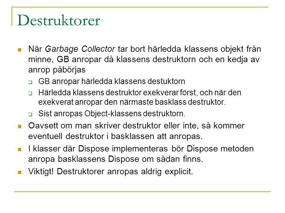 Destruktorer När Garbage Collector tar bort härledda klassens objekt från minne, GB anropar då klassens destruktorn och en kedja av anrop påbörjas  GB anropar härledda klassens destuktorn  Härledda klassens destruktor exekverar först, och när den exekverat anropar den närmaste basklass destruktor.