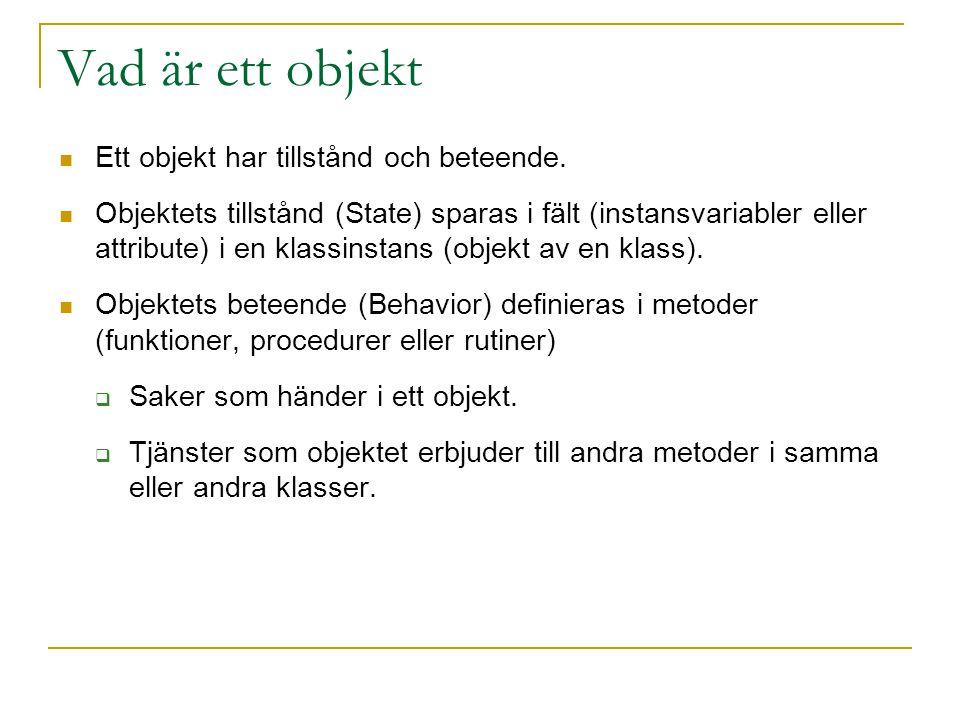 Vad är ett objekt Ett objekt har tillstånd och beteende. Objektets tillstånd (State) sparas i fält (instansvariabler eller attribute) i en klassinstan