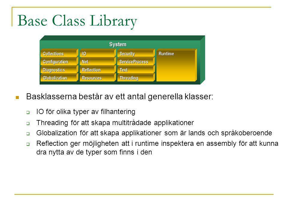Base Class Library Basklasserna består av ett antal generella klasser:  IO för olika typer av filhantering  Threading för att skapa multitrådade applikationer  Globalization för att skapa applikationer som är lands och språkoberoende  Reflection ger möjligheten att i runtime inspektera en assembly för att kunna dra nytta av de typer som finns i den