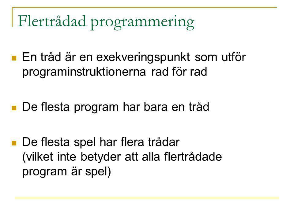 Flertrådad programmering En tråd är en exekveringspunkt som utför programinstruktionerna rad för rad De flesta program har bara en tråd De flesta spel har flera trådar (vilket inte betyder att alla flertrådade program är spel)