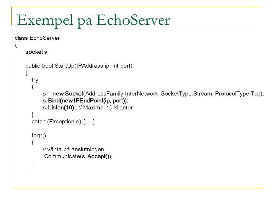 Exempel på EchoServer class EchoServer { socket s; public bool StartUp(IPAddress ip, int port) { try { s = new Socket(AddressFamily.InterNetwork, Sock