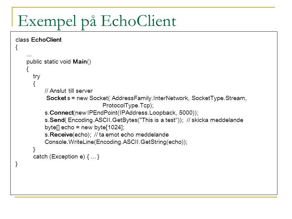 Exempel på EchoClient class EchoClient {... public static void Main() { try { // Anslut till server Socket s = new Socket( AddressFamily.InterNetwork,