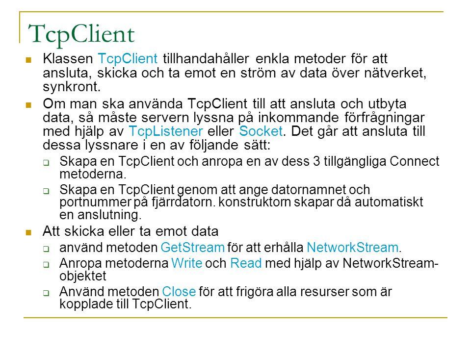 TcpClient Klassen TcpClient tillhandahåller enkla metoder för att ansluta, skicka och ta emot en ström av data över nätverket, synkront. Om man ska an