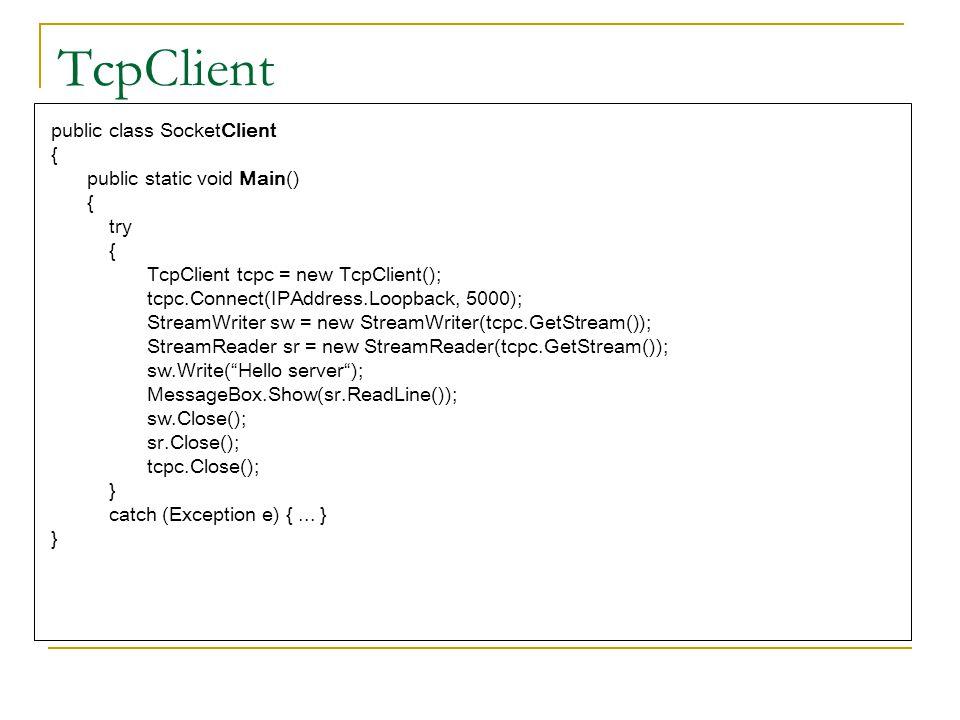 TcpClient public class SocketClient { public static void Main() { try { TcpClient tcpc = new TcpClient(); tcpc.Connect(IPAddress.Loopback, 5000); Stre
