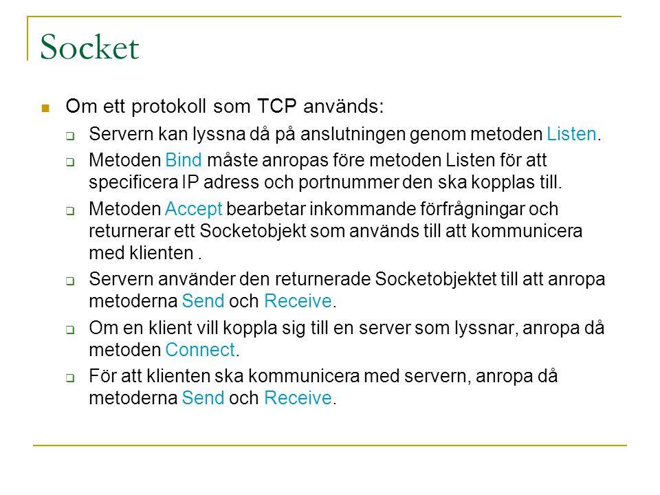 Socket Server  Skapa en Socket och binda den till IP adress och portnummer  Öppna Socket för maximal 10 klienter Klient  Skapa en Socket och binda den till IP adress och portnummer Socket s2 = new Socket(); IPAddress ip = IPAddress.Parse(192.1.1.0); IPEndPoint ep = new IPEndPoint(ip,5000); 5000 … … s0 Server s2 Client Socket s0 = new Socket(); IPAddress ip = IPAddress.parse(192.1.1.0); IPEndPoint ep = new IPEndPoint(ip,5000); s0.bind(ep); s0.Listen(10);