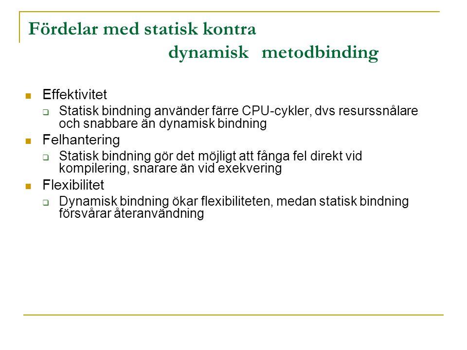 Effektivitet  Statisk bindning använder färre CPU-cykler, dvs resurssnålare och snabbare än dynamisk bindning Felhantering  Statisk bindning gör det möjligt att fånga fel direkt vid kompilering, snarare än vid exekvering Flexibilitet  Dynamisk bindning ökar flexibiliteten, medan statisk bindning försvårar återanvändning Fördelar med statisk kontra dynamiskmetodbinding