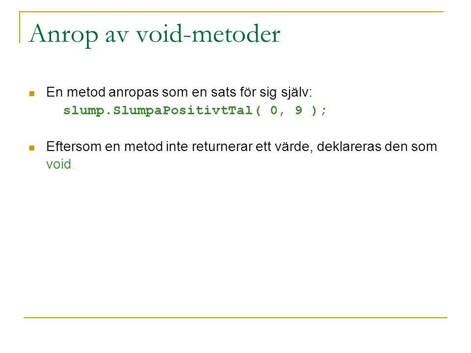 Anrop av void-metoder En metod anropas som en sats för sig själv: slump.SlumpaPositivtTal( 0, 9 ); Eftersom en metod inte returnerar ett värde, deklareras den som void.