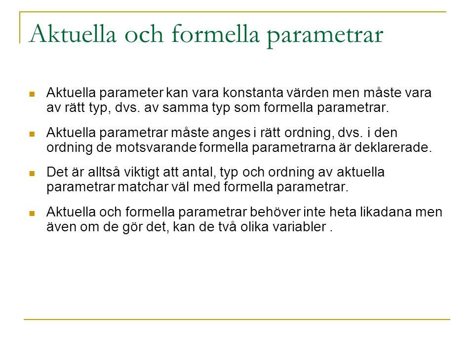 Aktuella och formella parametrar Aktuella parameter kan vara konstanta värden men måste vara av rätt typ, dvs. av samma typ som formella parametrar. A