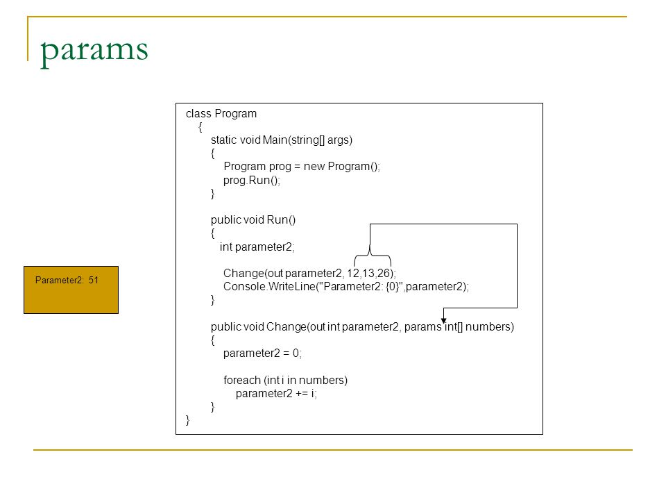 params class Program { static void Main(string[] args) { Program prog = new Program(); prog.Run(); } public void Run() { int parameter2; Change(out parameter2, 12,13,26); Console.WriteLine( Parameter2: {0} ,parameter2); } public void Change(out int parameter2, params int[] numbers) { parameter2 = 0; foreach (int i in numbers) parameter2 += i; } Parameter2: 51