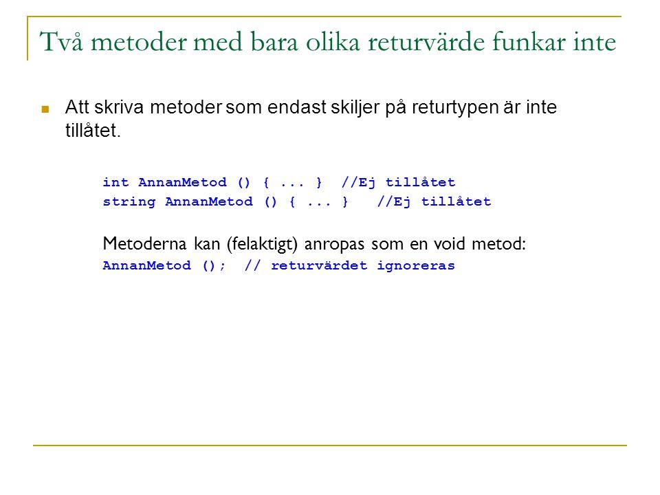 Två metoder med bara olika returvärde funkar inte Att skriva metoder som endast skiljer på returtypen är inte tillåtet. int AnnanMetod () {... } //Ej