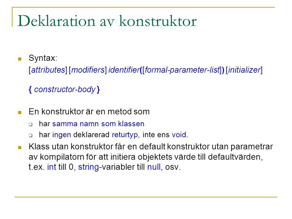 Deklaration av konstruktor Syntax: [attributes] [modifiers] identifier([formal-parameter-list]) [initializer] { constructor-body } En konstruktor är en metod som  har samma namn som klassen  har ingen deklarerad returtyp, inte ens void.