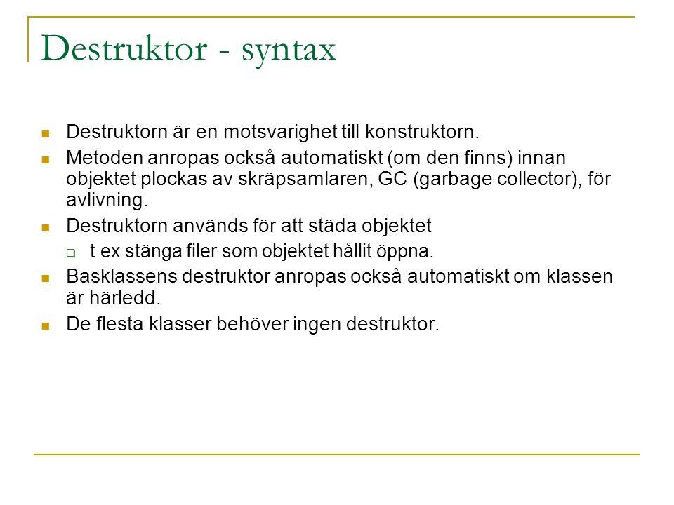 Destruktor - syntax Destruktorn är en motsvarighet till konstruktorn. Metoden anropas också automatiskt (om den finns) innan objektet plockas av skräp