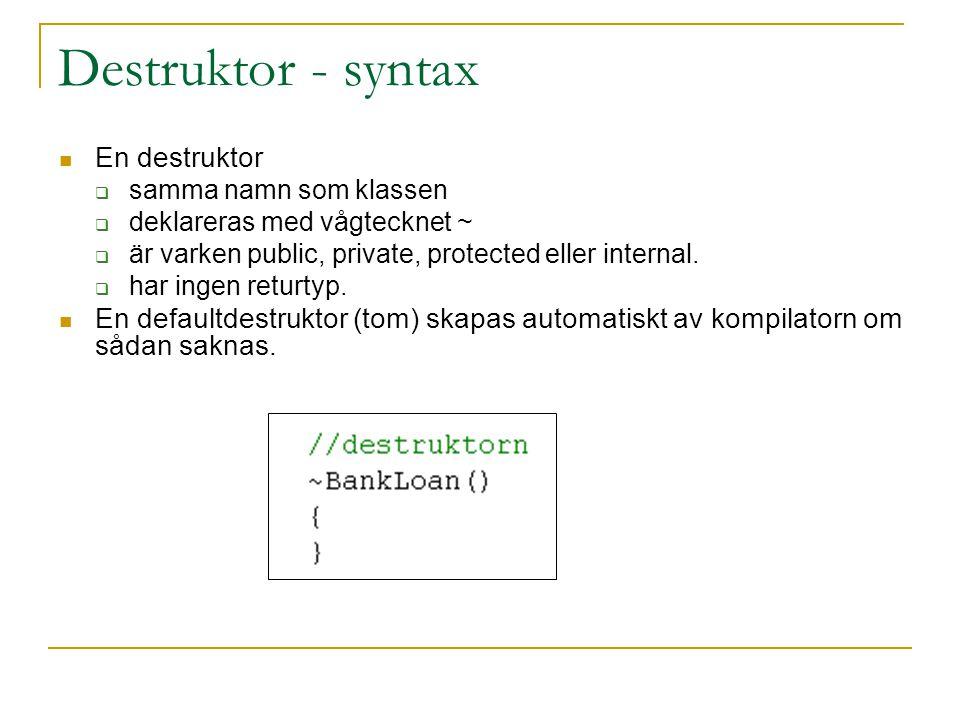 Destruktor - syntax En destruktor  samma namn som klassen  deklareras med vågtecknet ~  är varken public, private, protected eller internal.  har