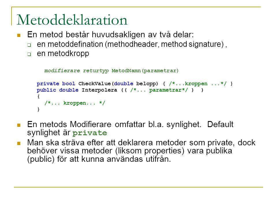 Metoddeklaration En metod består huvudsakligen av två delar:  en metoddefination (methodheader, method signature),  en metodkropp modifierare returtyp MetodNamn(parametrar) private bool CheckValue(double belopp) { /*...kroppen...*/ } public double Interpolera (( /*...