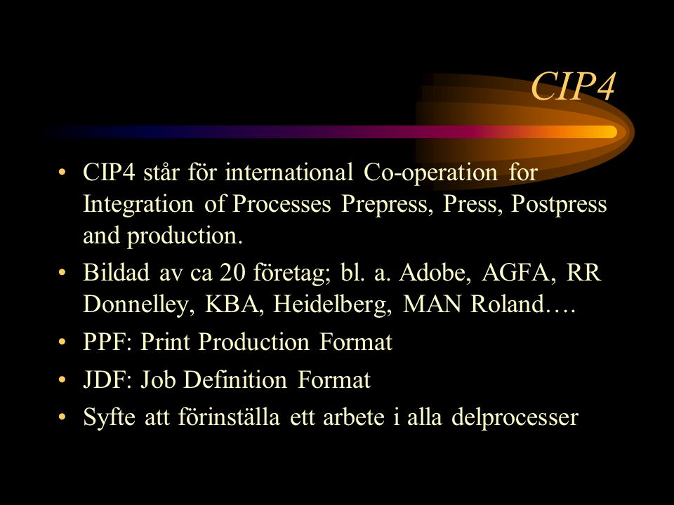 CIP4 CIP4 står för international Co-operation for Integration of Processes Prepress, Press, Postpress and production. Bildad av ca 20 företag; bl. a.
