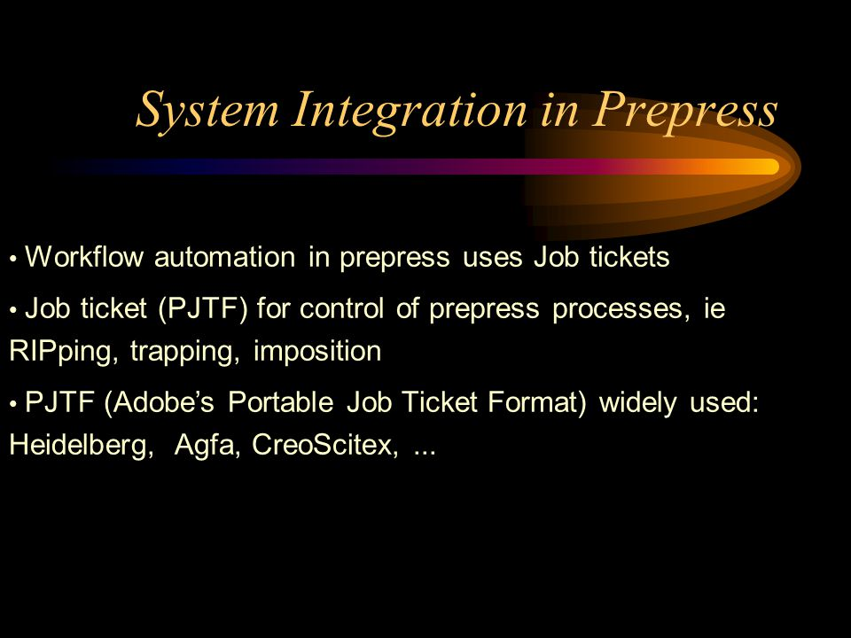 System Integration in Prepress Workflow automation in prepress uses Job tickets Job ticket (PJTF) for control of prepress processes, ie RIPping, trapp