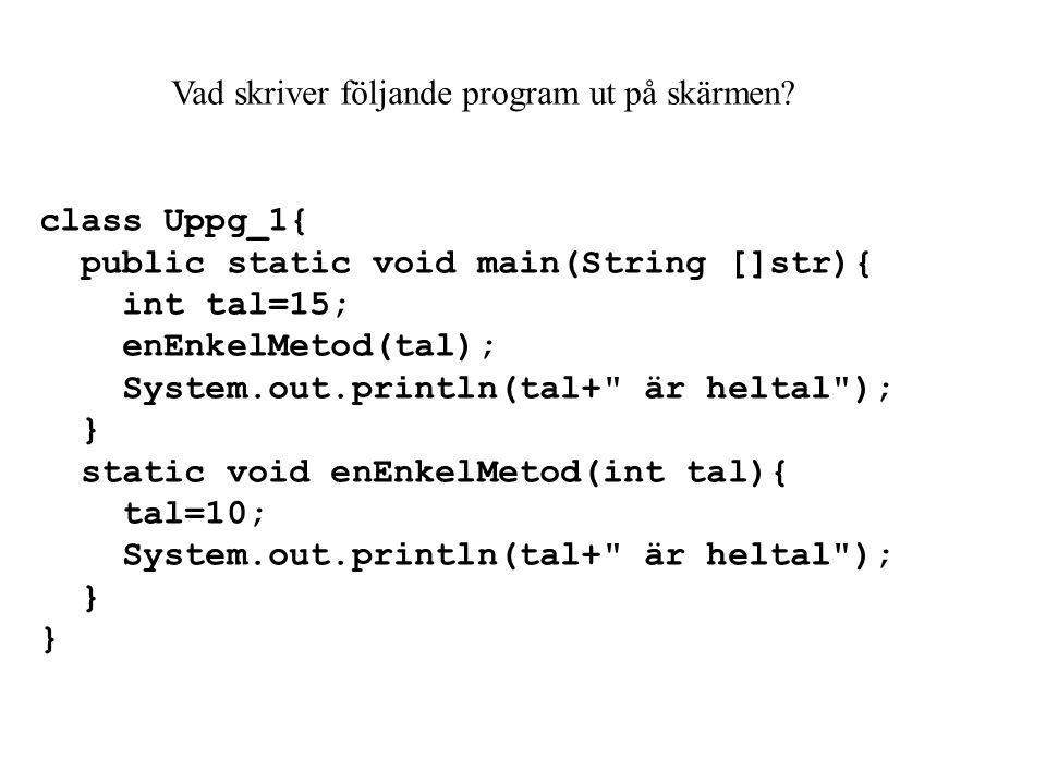 class Uppg_2{ public static void main(String []str){ int tal1=15; int tal2=20; enEnkelMetod(tal1,tal2); System.out.println(tal1+ och +tal2+ är heltal ); } static void enEnkelMetod(int tal1,int tal2){ tal1=tal1+10; tal2=-100; System.out.println(tal1+ och +tal2+ är heltal ); }