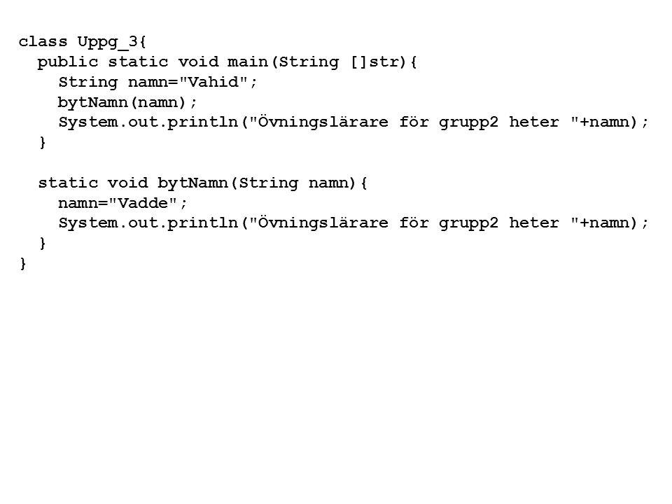class Uppg_3{ public static void main(String []str){ String namn= Vahid ; bytNamn(namn); System.out.println( Övningslärare för grupp2 heter +namn); } static void bytNamn(String namn){ namn= Vadde ; System.out.println( Övningslärare för grupp2 heter +namn); }