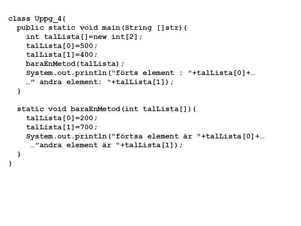 class Uppg_5{ public static void main(String []str){ int talLista[]={100,200}; baraEnMetod(talLista); System.out.println( förtsa element : +talLista[0]+… … andra elment: +talLista[1]); } static void baraEnMetod(int talLista[]){ int enTillLista[]={300,400}; talLista=enTillLista; System.out.println( förtsa element +talLista[0]+… … andra element +talLista[1]); }