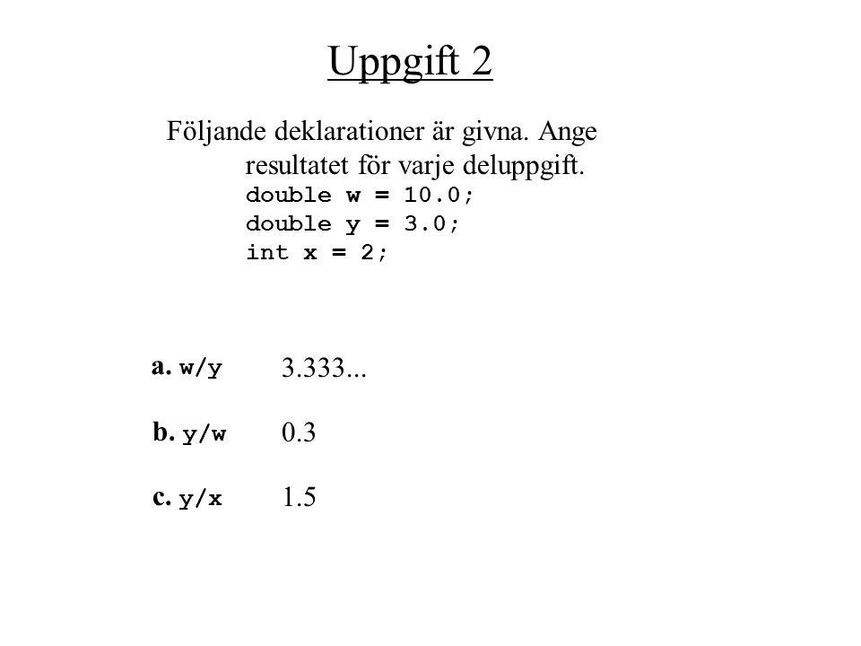 Uppgift 1 Följande deklarationer är givna. Ange resultatet för varje deluppgift. double w = 69.6; int y = 3; double z = 23.2; int x = 2; a. w /z 3.0 e