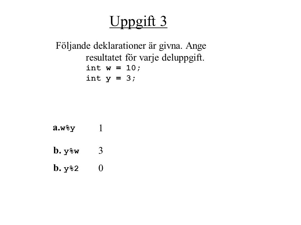 Uppgift 2 Följande deklarationer är givna. Ange resultatet för varje deluppgift. double w = 10.0; double y = 3.0; int x = 2; a. w /y 3.333... b. y /w