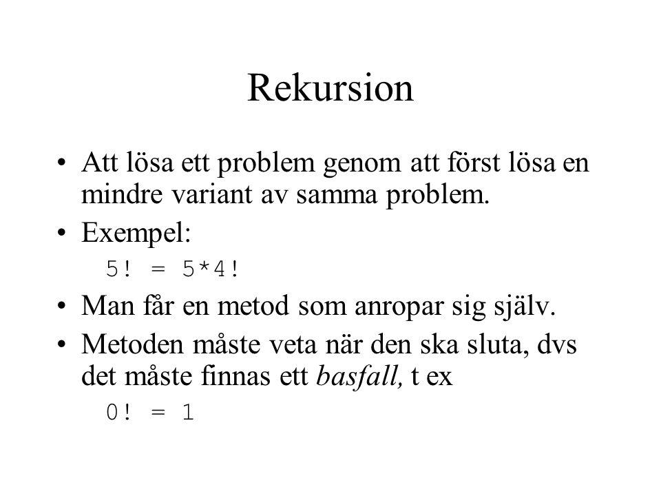 Rekursion Att lösa ett problem genom att först lösa en mindre variant av samma problem. Exempel: 5! = 5*4! Man får en metod som anropar sig själv. Met
