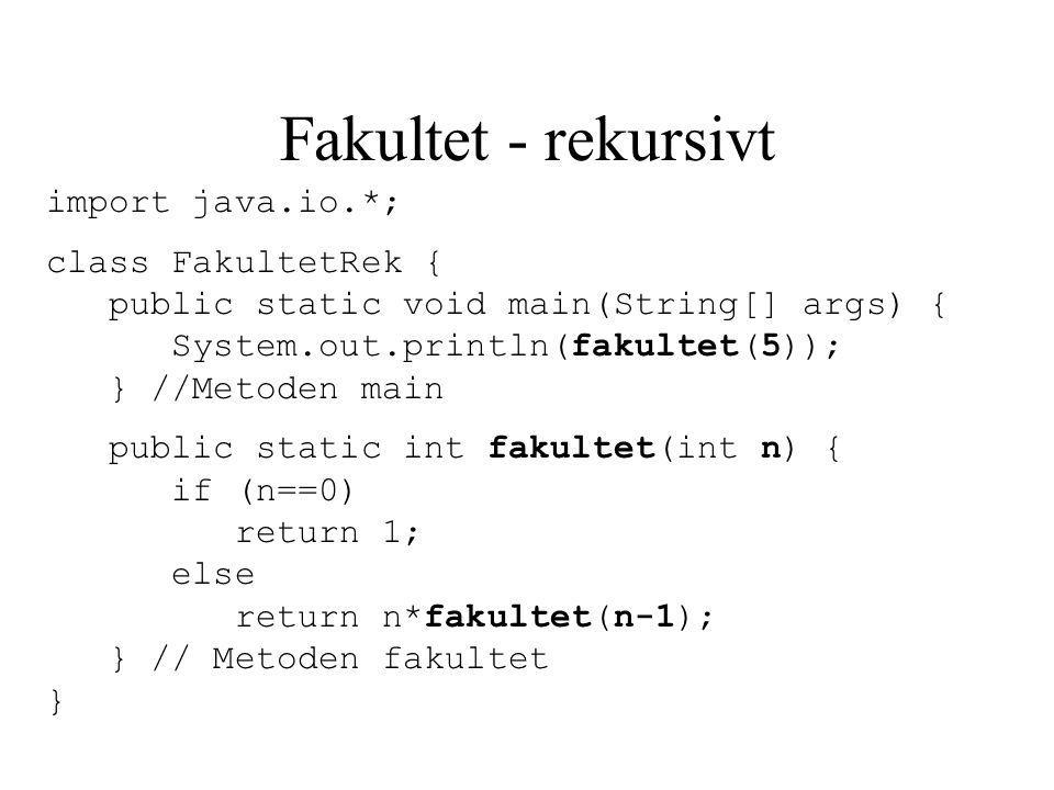 Fakultet - rekursivt import java.io.*; class FakultetRek { public static void main(String[] args) { System.out.println(fakultet(5)); } //Metoden main