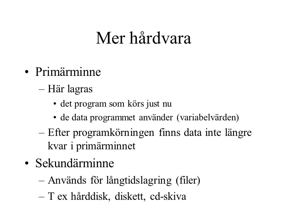 Mer hårdvara Primärminne –Här lagras det program som körs just nu de data programmet använder (variabelvärden) –Efter programkörningen finns data inte