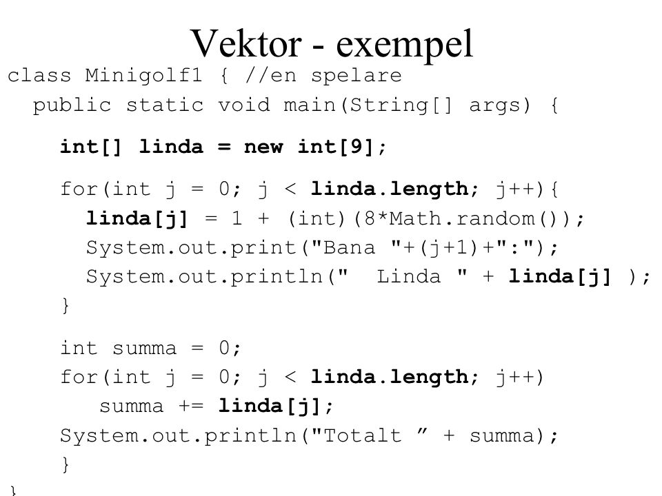 Vektor - exempel class Minigolf1 { //en spelare public static void main(String[] args) { int[] linda = new int[9]; for(int j = 0; j < linda.length; j+