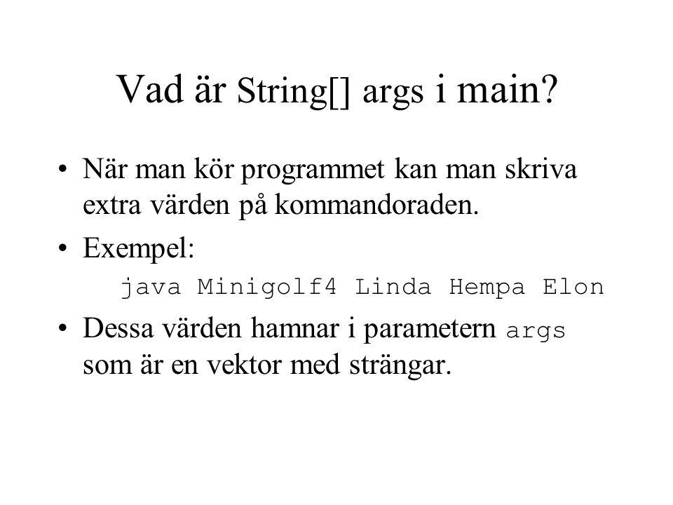 Vad är String[] args i main? När man kör programmet kan man skriva extra värden på kommandoraden. Exempel: java Minigolf4 Linda Hempa Elon Dessa värde