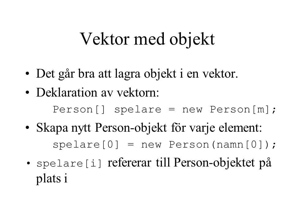 Vektor med objekt Det går bra att lagra objekt i en vektor. Deklaration av vektorn: Person[] spelare = new Person[m]; Skapa nytt Person-objekt för var