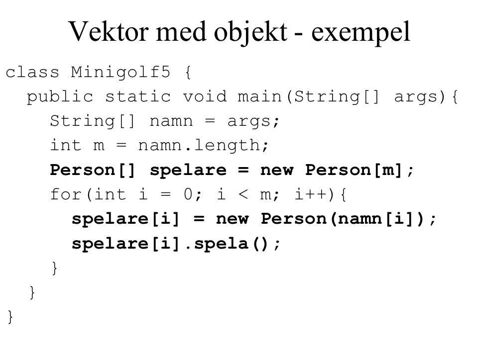 Vektor med objekt - exempel class Minigolf5 { public static void main(String[] args){ String[] namn = args; int m = namn.length; Person[] spelare = ne