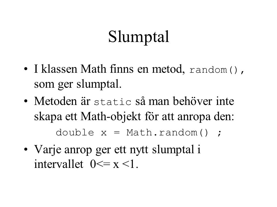 Slumptal - exempel // Slumpar ett myntkast class Mynt { public static void main(String[] args){ double x = Math.random(); if (x<0.5) System.out.println( KRONA ); else System.out.println( KLAVE );