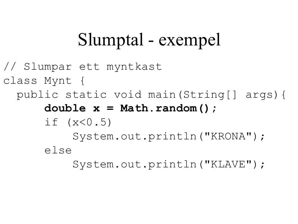 Slumptal - exempel // Slumpar ett myntkast class Mynt { public static void main(String[] args){ double x = Math.random(); if (x<0.5) System.out.printl