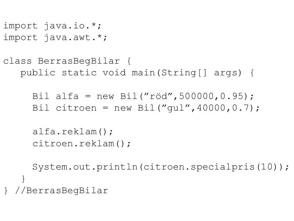 import java.io.*; import java.awt.*; class BerrasBegBilar { public static void main(String[] args) { Bil alfa = new Bil( röd ,500000,0.95); Bil citroen = new Bil( gul ,40000,0.7); alfa.reklam(); citroen.reklam(); System.out.println(citroen.specialpris(10)); } } //BerrasBegBilar