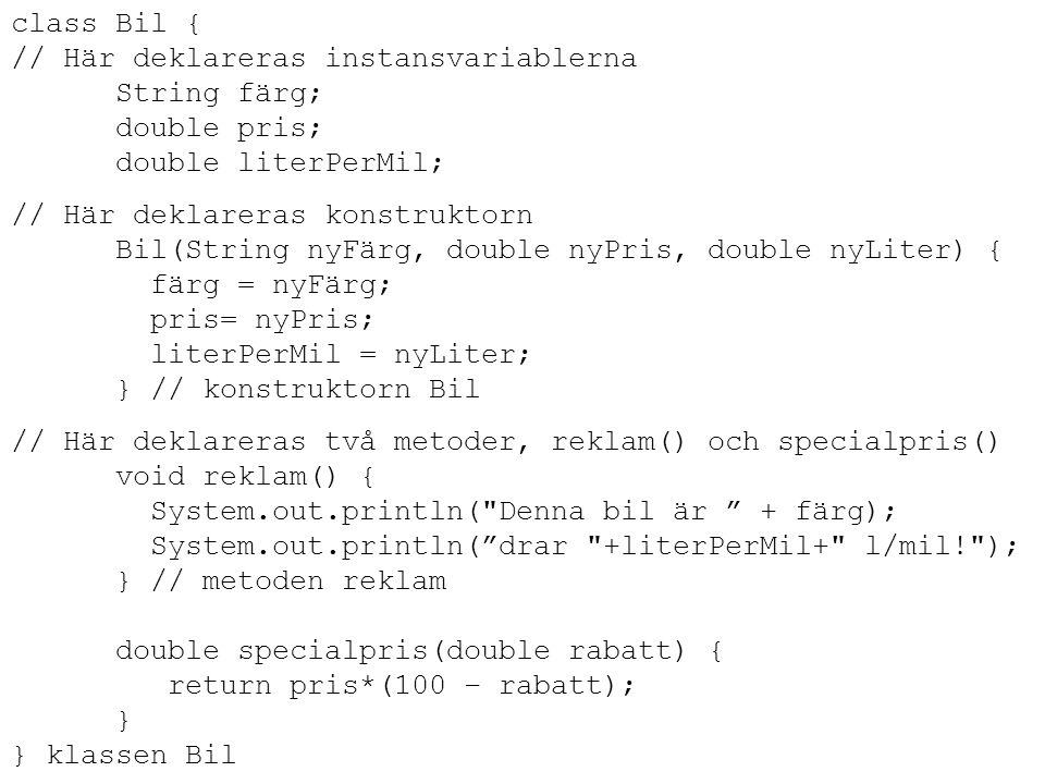 class Bil { // Här deklareras instansvariablerna String färg; double pris; double literPerMil; // Här deklareras konstruktorn Bil(String nyFärg, double nyPris, double nyLiter) { färg = nyFärg; pris= nyPris; literPerMil = nyLiter; } // konstruktorn Bil // Här deklareras två metoder, reklam() och specialpris() void reklam() { System.out.println( Denna bil är + färg); System.out.println( drar +literPerMil+ l/mil! ); } // metoden reklam double specialpris(double rabatt) { return pris*(100 – rabatt); } } klassen Bil