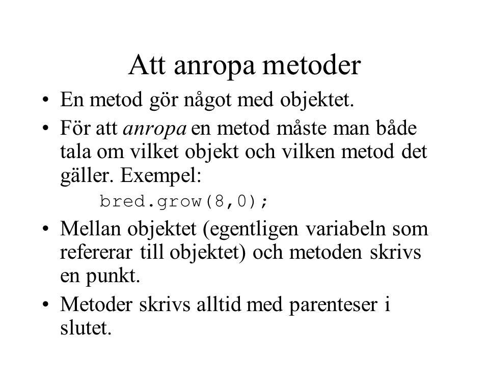Att anropa metoder En metod gör något med objektet. För att anropa en metod måste man både tala om vilket objekt och vilken metod det gäller. Exempel: