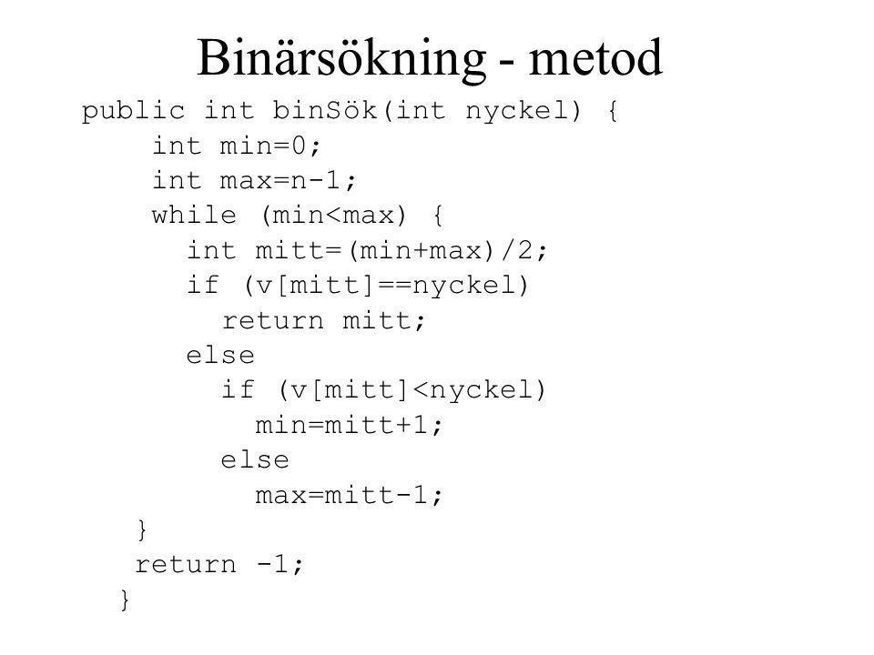 Binärsökning - metod public int binSök(int nyckel) { int min=0; int max=n-1; while (min<max) { int mitt=(min+max)/2; if (v[mitt]==nyckel) return mitt; else if (v[mitt]<nyckel) min=mitt+1; else max=mitt-1; } return -1; }