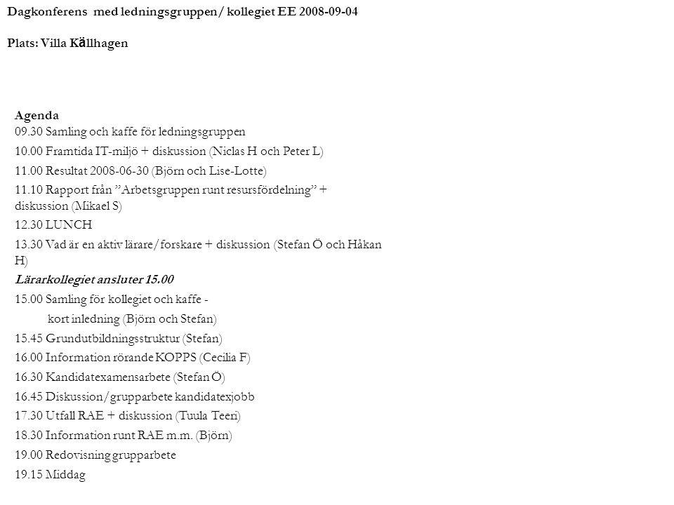 Agenda 09.30 Samling och kaffe för ledningsgruppen 10.00 Framtida IT-miljö + diskussion (Niclas H och Peter L) 11.00 Resultat 2008-06-30 (Björn och Lise-Lotte) 11.10 Rapport från Arbetsgruppen runt resursfördelning + diskussion (Mikael S) 12.30 LUNCH 13.30 Vad är en aktiv lärare/forskare + diskussion (Stefan Ö och Håkan H) Lärarkollegiet ansluter 15.00 15.00 Samling för kollegiet och kaffe - kort inledning (Björn och Stefan) 15.45 Grundutbildningsstruktur (Stefan) 16.00 Information rörande KOPPS (Cecilia F) 16.30 Kandidatexamensarbete (Stefan Ö) 16.45 Diskussion/grupparbete kandidatexjobb 17.30 Utfall RAE + diskussion (Tuula Teeri) 18.30 Information runt RAE m.m.