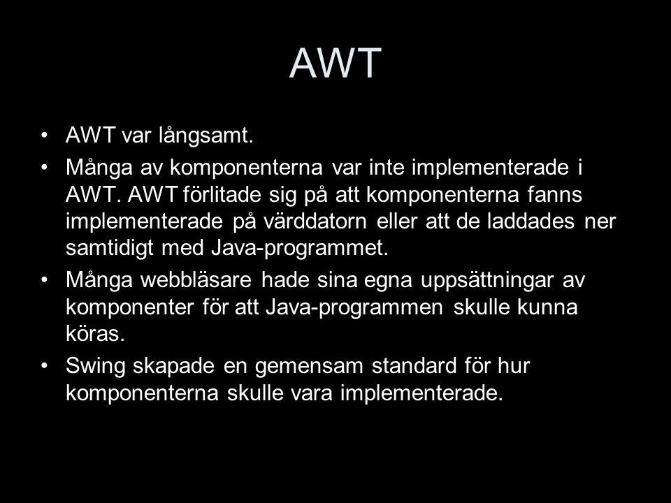AWT AWT var långsamt. Många av komponenterna var inte implementerade i AWT.