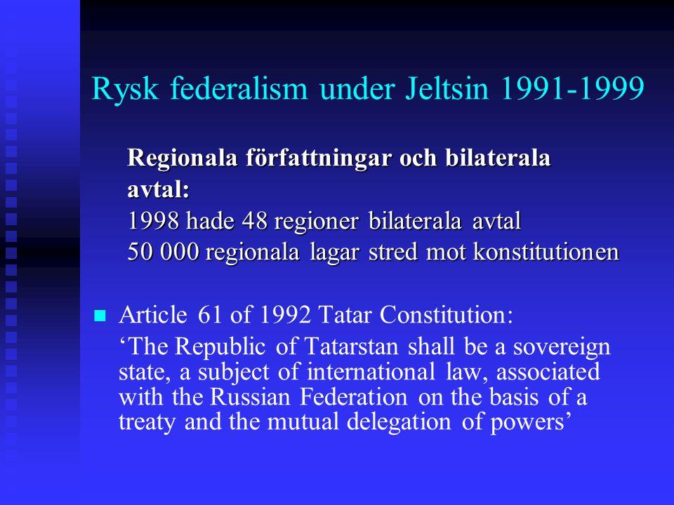 Rysk federalism under Jeltsin 1991-1999 Regionala författningar och bilaterala avtal: 1998 hade 48 regioner bilaterala avtal 50 000 regionala lagar st