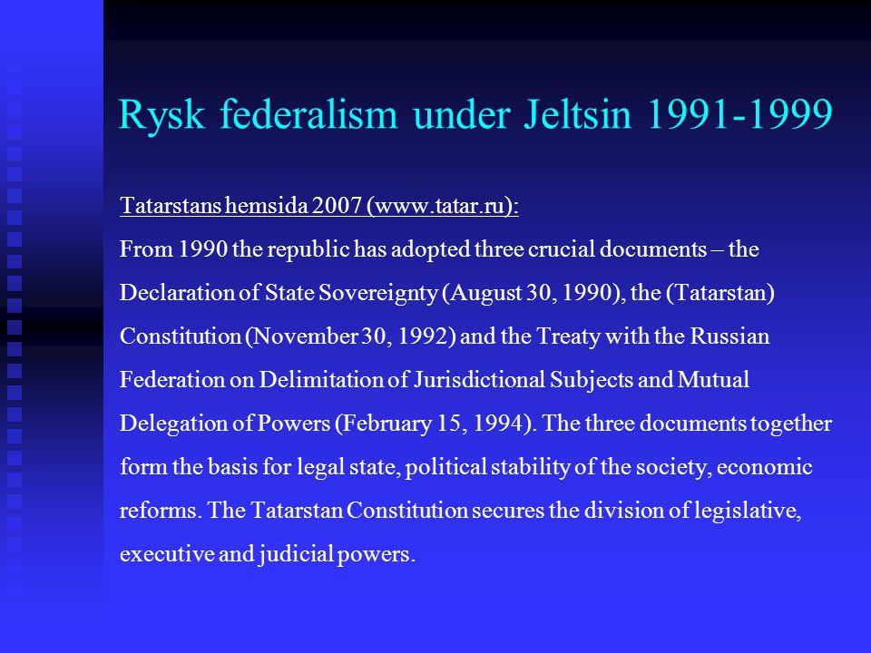 Rysk federalism under Jeltsin 1991-1999 Tatarstans hemsida 2007 (www.tatar.ru): From 1990 the republic has adopted three crucial documents – the Decla