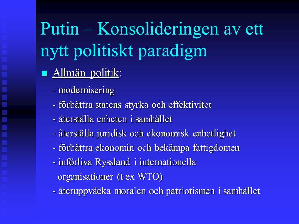 Putin – Konsolideringen av ett nytt politiskt paradigm Allmän politik: Allmän politik: - modernisering - förbättra statens styrka och effektivitet - återställa enheten i samhället - återställa juridisk och ekonomisk enhetlighet - förbättra ekonomin och bekämpa fattigdomen - införliva Ryssland i internationella organisationer (t ex WTO) organisationer (t ex WTO) - återuppväcka moralen och patriotismen i samhället
