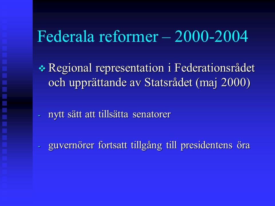 Federala reformer – 2000-2004  Regional representation i Federationsrådet och upprättande av Statsrådet (maj 2000) - nytt sätt att tillsätta senatorer - guvernörer fortsatt tillgång till presidentens öra