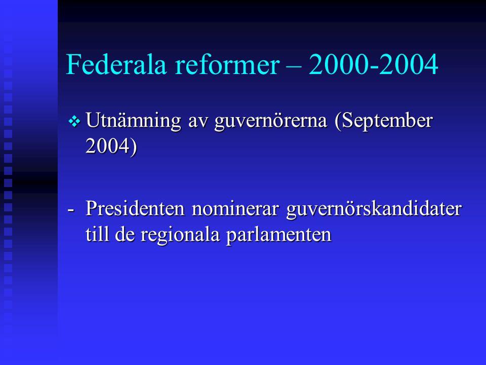 Federala reformer – 2000-2004  Utnämning av guvernörerna (September 2004) -Presidenten nominerar guvernörskandidater till de regionala parlamenten