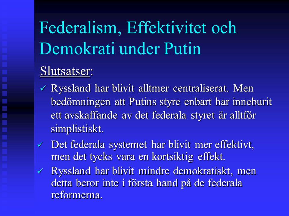 Federalism, Effektivitet och Demokrati under Putin Slutsatser: Ryssland har blivit alltmer centraliserat. Men bedömningen att Putins styre enbart har