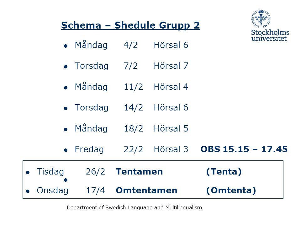 Department of Swedish Language and Multilingualism Schema – Shedule Grupp 2 ● Måndag 4/2Hörsal 6 ● Torsdag 7/2Hörsal 7 ● Måndag 11/2Hörsal 4 ● Torsdag 14/2Hörsal 6 ● Måndag 18/2Hörsal 5 ● Fredag 22/2Hörsal 3 OBS 15.15 – 17.45 ● ● Tisdag 26/2Tentamen(Tenta) ● Onsdag 17/4Omtentamen(Omtenta)